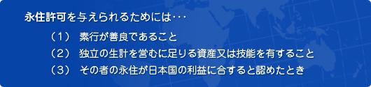 (1)素行が善良であること(2)独立の生計を営むに足りる資産又は技能を有すること(3)その者の永住が日本国の利益に合すると認めたとき