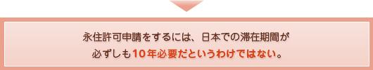永住許可申請をするには、日本での滞在期間が必ずしも10年必要だというわけではないのです。